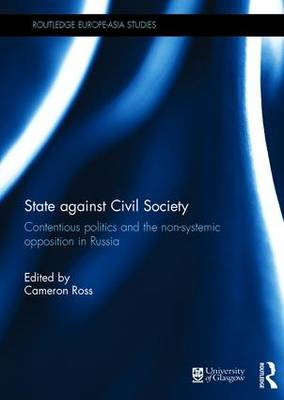 State against Civil Society: Contentious Politics and the Non-Systemic Opposition in Russia - Routledge Europe-Asia Studies (Hardback)