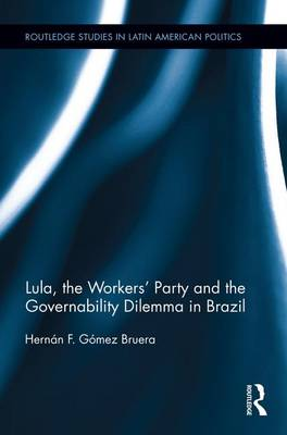 Lula, the Workers' Party and the Governability Dilemma in Brazil - Routledge Studies in Latin American Politics (Paperback)