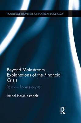 Beyond Mainstream Explanations of the Financial Crisis: Parasitic Finance Capital - Routledge Frontiers of Political Economy (Paperback)