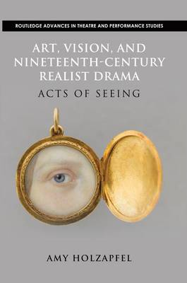 Art, Vision, and Nineteenth-Century Realist Drama: Acts of Seeing - Routledge Advances in Theatre & Performance Studies (Paperback)