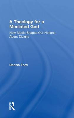 A Theology for a Mediated God: How Media Shapes Our Notions About Divinity (Hardback)