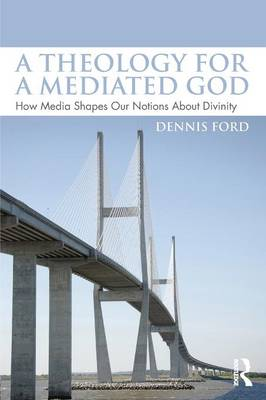 A Theology for a Mediated God: How Media Shapes Our Notions About Divinity (Paperback)