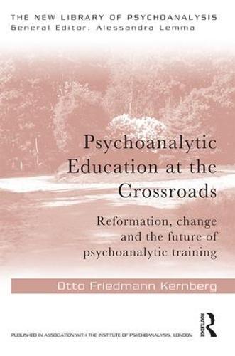Psychoanalytic Education at the Crossroads: Reformation, change and the future of psychoanalytic training - New Library of Psychoanalysis (Paperback)
