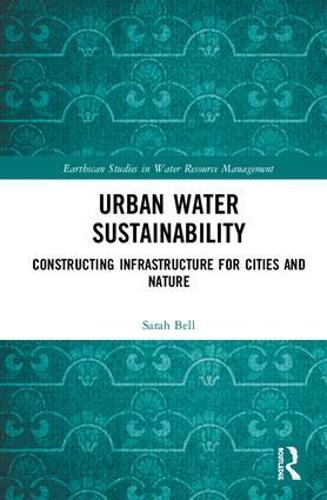 Urban Water Sustainability: Constructing Infrastructure for Cities and Nature - Earthscan Studies in Water Resource Management (Hardback)