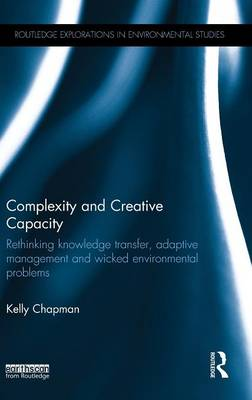 Complexity and Creative Capacity: Rethinking knowledge transfer, adaptive management and wicked environmental problems - Routledge Explorations in Environmental Studies (Hardback)