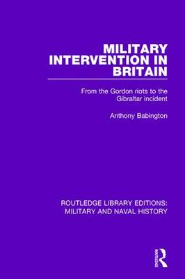 Military Intervention in Britain: From the Gordon Riots to the Gibraltar Incident - Routledge Library Editions: Military and Naval History (Hardback)