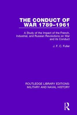 The Conduct of War 1789-1961: A Study of the Impact of the French, Industrial and Russian Revolutions on War and Its Conduct - Routledge Library Editions: Military and Naval History (Hardback)