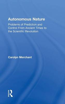 Autonomous Nature: Problems of Prediction and Control From Ancient Times to the Scientific Revolution (Hardback)