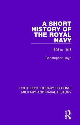 A Short History of the Royal Navy: 1805-1918 - Routledge Library Editions: Military and Naval History (Hardback)