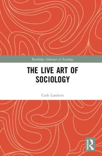 The Live Art of Sociology - Routledge Advances in Sociology (Hardback)