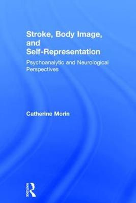 Stroke, Body Image, and Self Representation: Psychoanalytic and Neurological Perspectives (Hardback)