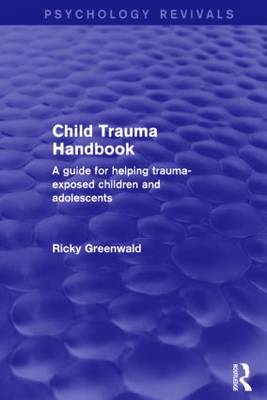 Child Trauma Handbook: A Guide for Helping Trauma-Exposed Children and Adolescents - Psychology Revivals (Hardback)