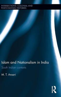 Islam and Nationalism in India: South Indian contexts - Intersections: Colonial and Postcolonial Histories (Hardback)