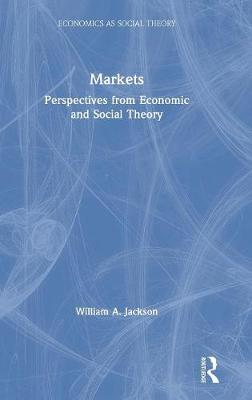 Markets: Perspectives from Economic and Social Theory - Economics as Social Theory (Hardback)
