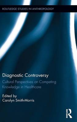 Diagnostic Controversy: Cultural Perspectives on Competing Knowledge in Healthcare - Routledge Studies in Anthropology (Hardback)