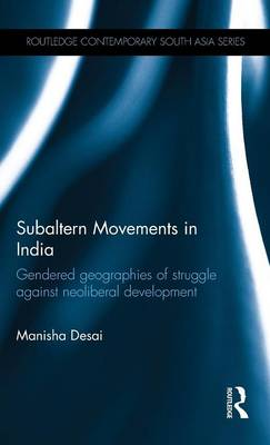 Subaltern Movements in India: Gendered Geographies of Struggle Against Neoliberal Development - Routledge Contemporary South Asia Series (Hardback)