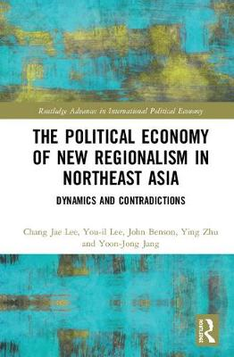 The Political Economy of New Regionalism in Northeast Asia: Dynamics and Contradictions - Routledge Advances in International Political Economy (Hardback)