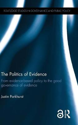 The Politics of Evidence: From evidence-based policy to the good governance of evidence - Routledge Studies in Governance and Public Policy (Hardback)
