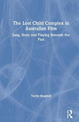 The Lost Child Complex in Australian Film: Jung, Story and Playing Beneath the Past (Hardback)