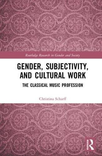 Gender, Subjectivity, and Cultural Work: The Classical Music Profession - Routledge Research in Gender and Society (Hardback)