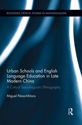 Urban Schools and English Language Education in Late Modern China: A Critical Sociolinguistic Ethnography - Routledge Critical Studies in Multilingualism (Paperback)