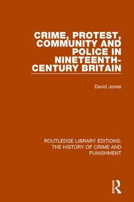 Crime, Protest, Community, and Police in Nineteenth-Century Britain - Routledge Library Editions: The History of Crime and Punishment 5 (Hardback)