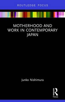 Motherhood and Work in Contemporary Japan - Routledge Research on Gender in Asia Series (Hardback)