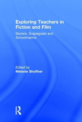 Exploring Teachers in Fiction and Film: Saviors, Scapegoats and Schoolmarms (Hardback)
