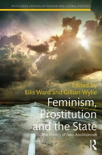 Feminism, Prostitution and the State: The Politics of Neo-Abolitionism - Routledge Studies in Gender and Global Politics (Hardback)