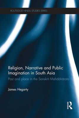 Religion, Narrative and Public Imagination in South Asia: Past and Place in the Sanskrit Mahabharata - Routledge Hindu Studies Series (Paperback)
