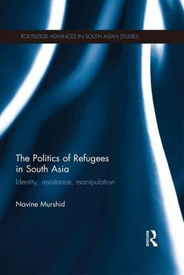 The Politics of Refugees in South Asia: Identity, Resistance, Manipulation - Routledge Advances in South Asian Studies (Paperback)