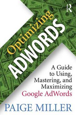 Optimizing AdWords: A Guide to Using, Mastering, and Maximizing Google AdWords (Paperback)