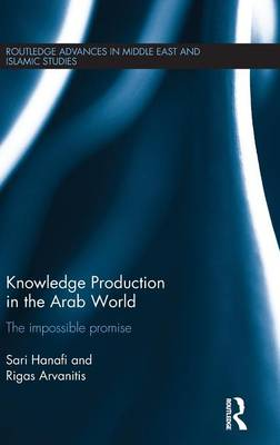 Knowledge Production in the Arab World: The Impossible Promise - Routledge Advances in Middle East and Islamic Studies (Hardback)