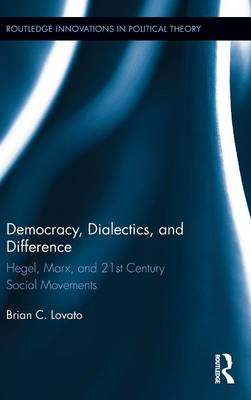 Democracy, Dialectics, and Difference: Hegel, Marx, and 21st Century Social Movements - Routledge Innovations in Political Theory (Hardback)