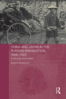 China and Japan in the Russian Imagination, 1685-1922: To the Ends of the Orient - Routledge Studies in the Modern History of Asia (Paperback)