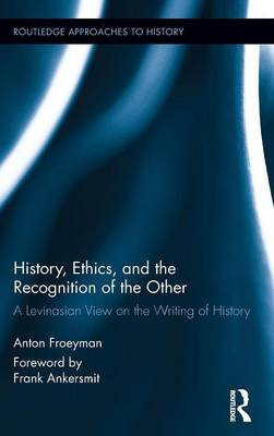 History, Ethics, and the Recognition of the Other: A Levinasian View on the Writing of History - Routledge Approaches to History (Hardback)