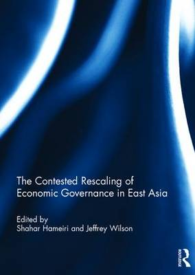 The Contested Rescaling of Economic Governance in East Asia (Hardback)