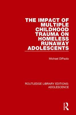 The Impact of Multiple Childhood Trauma on Homeless Runaway Adolescents - Routledge Library Editions: Adolescence (Hardback)