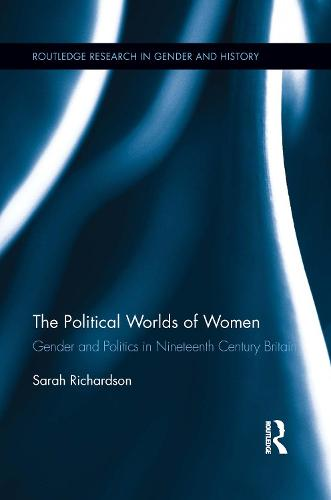 The Political Worlds of Women: Gender and Politics in Nineteenth Century Britain - Routledge Research in Gender and History (Paperback)
