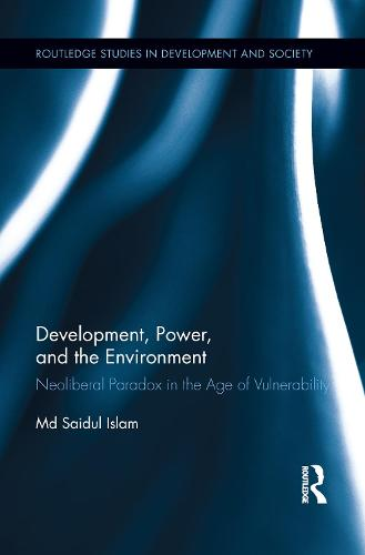 Development, Power, and the Environment: Neoliberal Paradox in the Age of Vulnerability - Routledge Studies in Development and Society (Paperback)