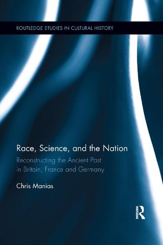 Race, Science, and the Nation: Reconstructing the Ancient Past in Britain, France and Germany - Routledge Studies in Cultural History (Paperback)