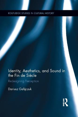 Identity, Aesthetics, and Sound in the Fin de Siecle: Redesigning Perception - Routledge Studies in Cultural History (Paperback)