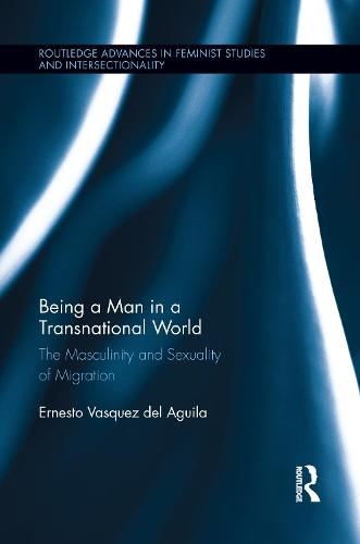Being a Man in a Transnational World: The Masculinity and Sexuality of Migration (Paperback)