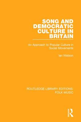Song and Democratic Culture in Britain: An Approach to Popular Culture in Social Movements - Routledge Library Editions: Folk Music (Hardback)