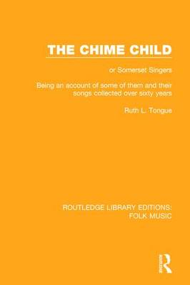 The Chime Child: or Somerset Singers Being An Account of Some of Them and Their Songs Collected Over Sixty Years - Routledge Library Editions: Folk Music (Hardback)