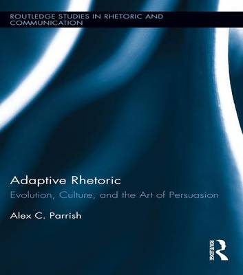 Adaptive Rhetoric: Evolution, Culture, and the Art of Persuasion - Routledge Studies in Rhetoric and Communication (Paperback)