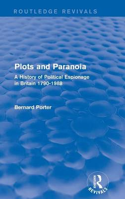 Plots and Paranoia: A History of Political Espionage in Britain 1790-1988 - Routledge Revivals (Hardback)