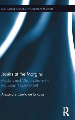 Jesuits at the Margins: Missions and Missionaries in the Marianas (1668-1769) - Routledge Studies in Cultural History (Hardback)