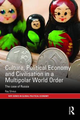 Culture, Political Economy and Civilisation in a Multipolar World Order: The Case of Russia - RIPE Series in Global Political Economy (Hardback)