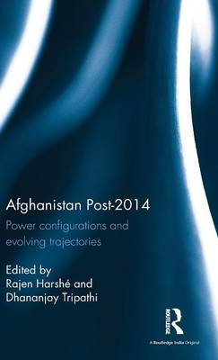 Afghanistan Post-2014: Power configurations and evolving trajectories (Hardback)